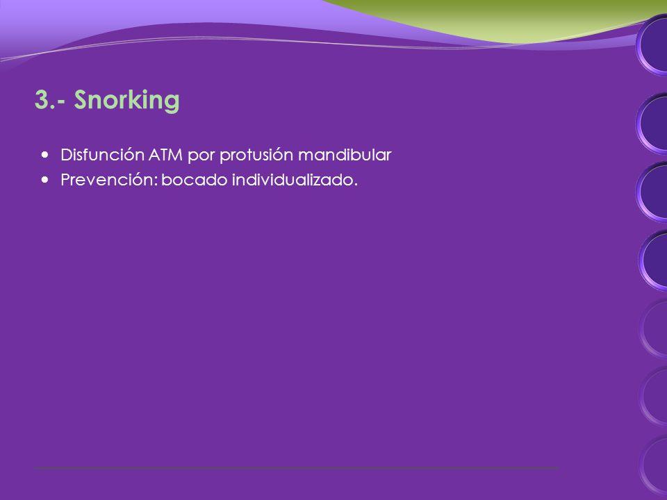 3.- Snorking Disfunción ATM por protusión mandibular Prevención: bocado individualizado.