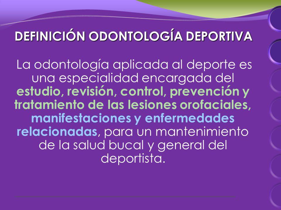 DEFINICIÓN ODONTOLOGÍA DEPORTIVA La odontología aplicada al deporte es una especialidad encargada del estudio, revisión, control, prevención y tratamiento de las lesiones orofaciales, manifestaciones y enfermedades relacionadas, para un mantenimiento de la salud bucal y general del deportista.