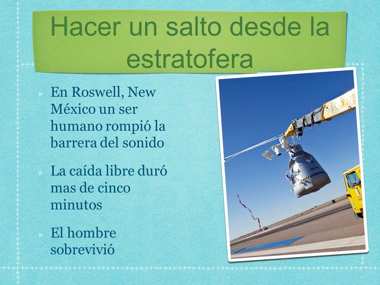 Hacer un salto desde la estratofera En Roswell, New México un ser humano rompió la barrera del sonido La caída libre duró mas de cinco minutos El homb