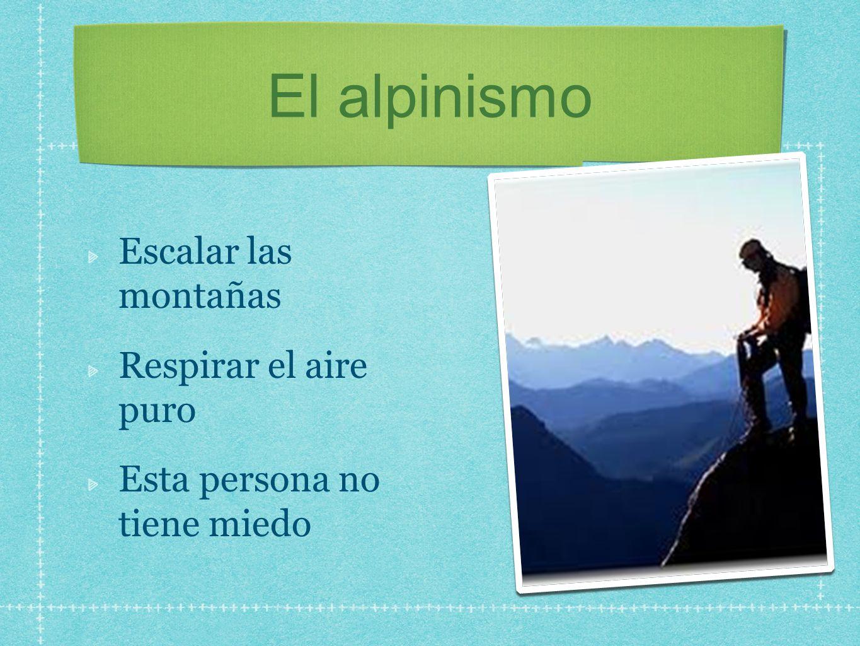 El alpinismo Escalar las montañas Respirar el aire puro Esta persona no tiene miedo