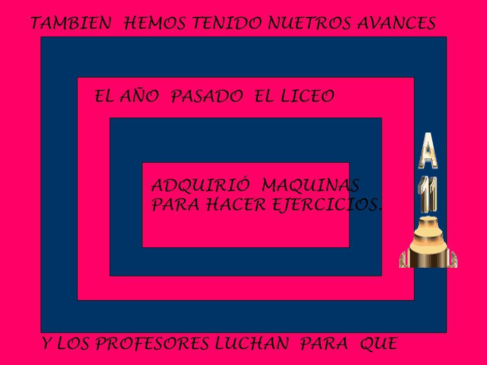 TAMBIEN HEMOS TENIDO NUETROS AVANCES EL AÑO PASADO EL LICEO ADQUIRIÓ MAQUINAS PARA HACER EJERCICIOS. Y LOS PROFESORES LUCHAN PARA QUE