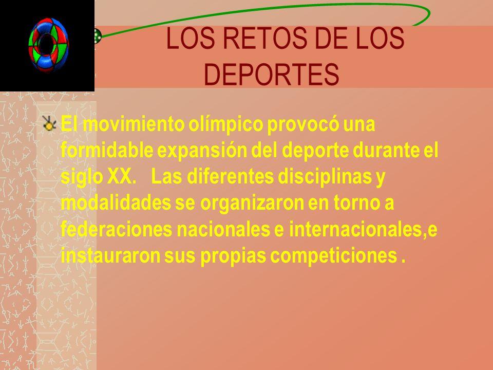 LOS RETOS DE LOS DEPORTES El movimiento olímpico provocó una formidable expansión del deporte durante el siglo XX. Las diferentes disciplinas y modali