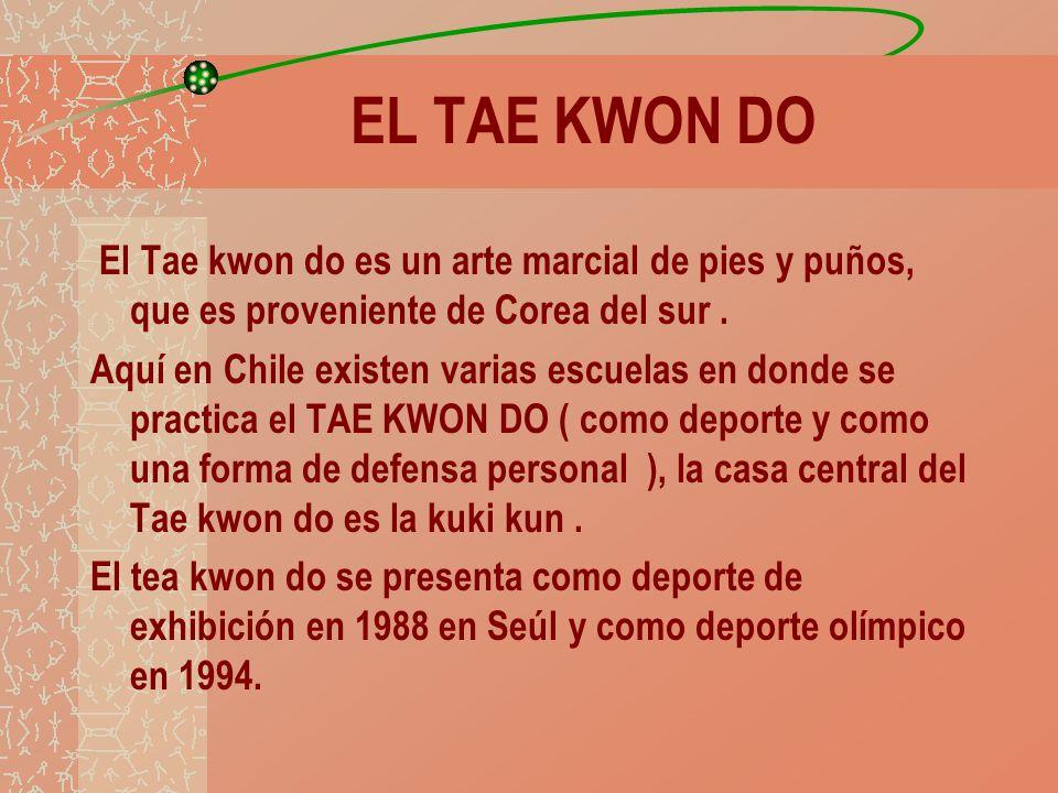 EL TAE KWON DO El Tae kwon do es un arte marcial de pies y puños, que es proveniente de Corea del sur. Aquí en Chile existen varias escuelas en donde
