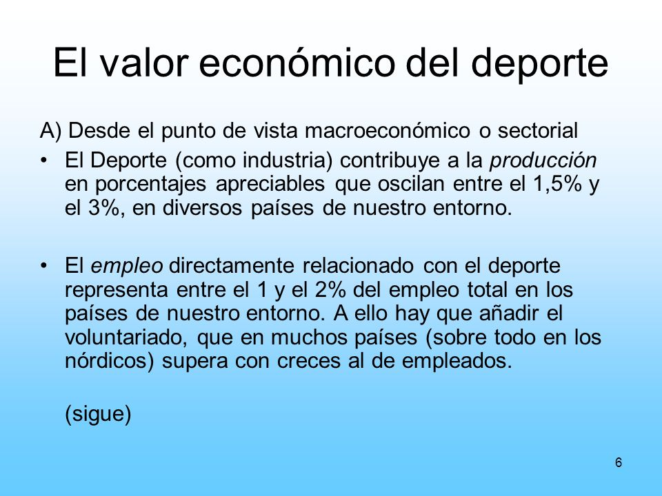 6 El valor económico del deporte A) Desde el punto de vista macroeconómico o sectorial El Deporte (como industria) contribuye a la producción en porcentajes apreciables que oscilan entre el 1,5% y el 3%, en diversos países de nuestro entorno.