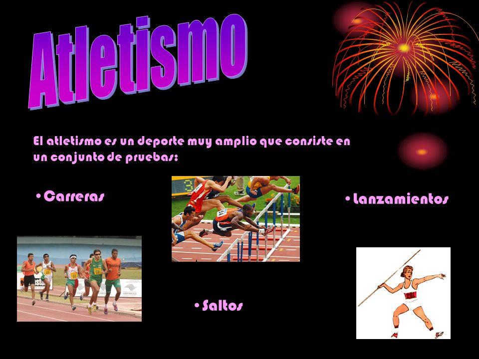 El atletismo es un deporte muy amplio que consiste en un conjunto de pruebas: Carreras Saltos Lanzamientos