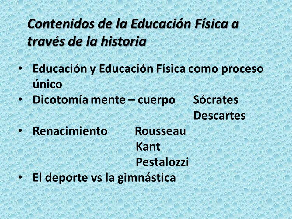 Contenidos de la Educación Física a través de la historia Educación y Educación Física como proceso único Dicotomía mente – cuerpo Sócrates Descartes