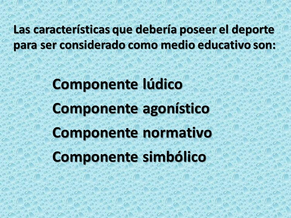 Las características que debería poseer el deporte para ser considerado como medio educativo son: Componente lúdico Componente agonístico Componente no