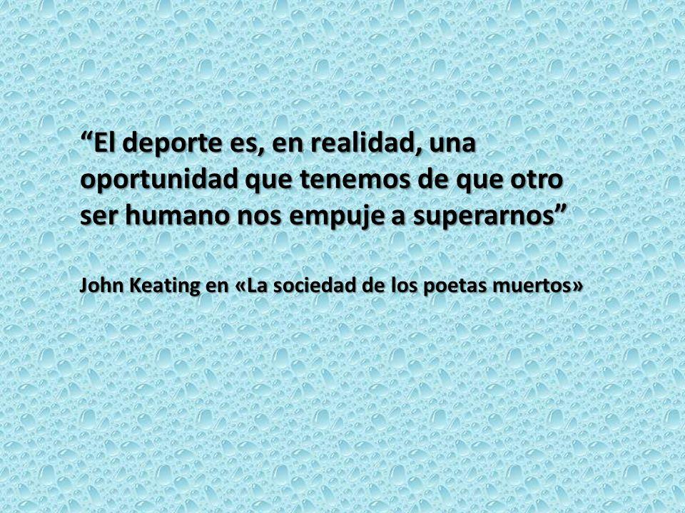El deporte es, en realidad, una oportunidad que tenemos de que otro ser humano nos empuje a superarnos John Keating en «La sociedad de los poetas muer