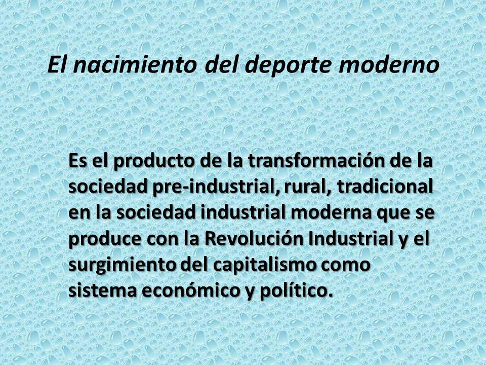 El nacimiento del deporte moderno Es el producto de la transformación de la sociedad pre-industrial, rural, tradicional en la sociedad industrial mode