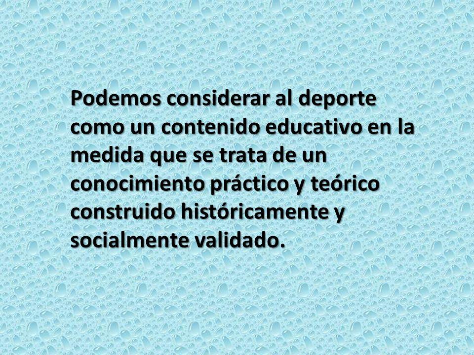 Podemos considerar al deporte como un contenido educativo en la medida que se trata de un conocimiento práctico y teórico construido históricamente y