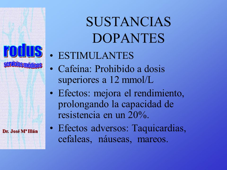 Dr. José Mª Illán SUSTANCIAS DOPANTES ESTIMULANTES Cafeína: Prohibido a dosis superiores a 12 mmol/L Efectos: mejora el rendimiento, prolongando la ca
