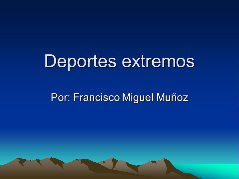 Deportes extremos Por: Francisco Miguel Muñoz