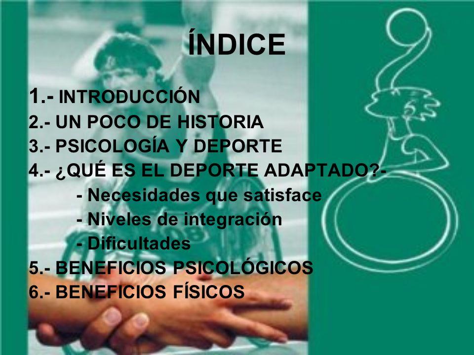 ÍNDICE 1.- INTRODUCCIÓN 2.- UN POCO DE HISTORIA 3.- PSICOLOGÍA Y DEPORTE 4.- ¿QUÉ ES EL DEPORTE ADAPTADO?- - Necesidades que satisface - Niveles de integración - Dificultades 5.- BENEFICIOS PSICOLÓGICOS 6.- BENEFICIOS FÍSICOS