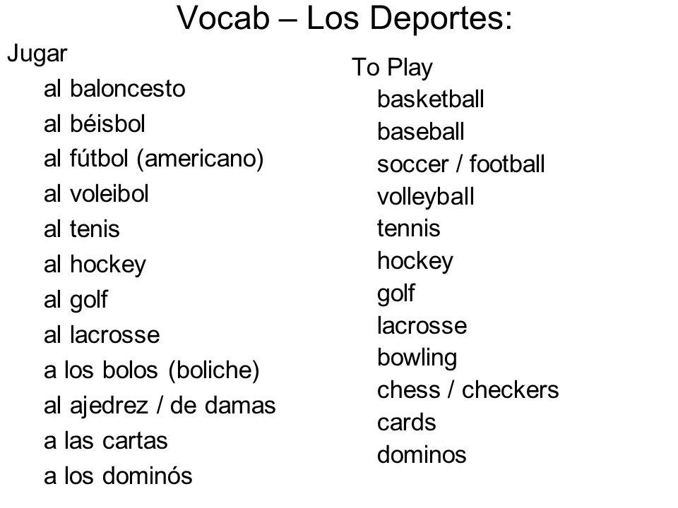 To Play basketball baseball soccer / football volleyball tennis hockey golf lacrosse bowling chess / checkers cards dominos Vocab – Los Deportes: Juga