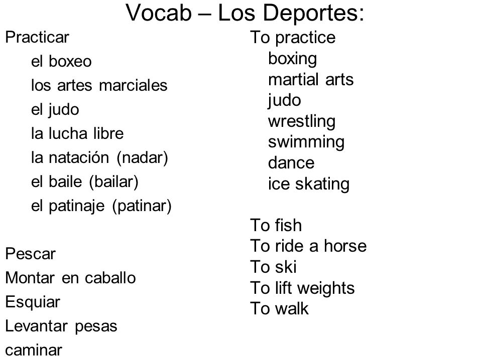 To practice boxing martial arts judo wrestling swimming dance ice skating To fish To ride a horse To ski To lift weights To walk Vocab – Los Deportes: