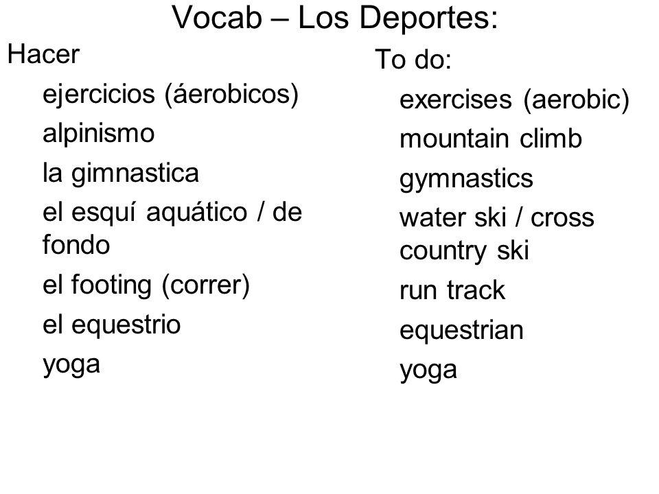 To do: exercises (aerobic) mountain climb gymnastics water ski / cross country ski run track equestrian yoga Vocab – Los Deportes: Hacer ejercicios (áerobicos) alpinismo la gimnastica el esquí aquático / de fondo el footing (correr) el equestrio yoga