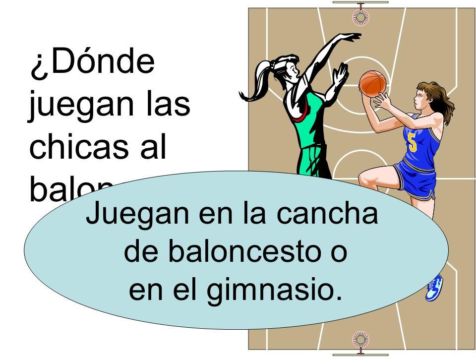 ¿Dónde juegan las chicas al baloncesto? Juegan en la cancha de baloncesto o en el gimnasio.