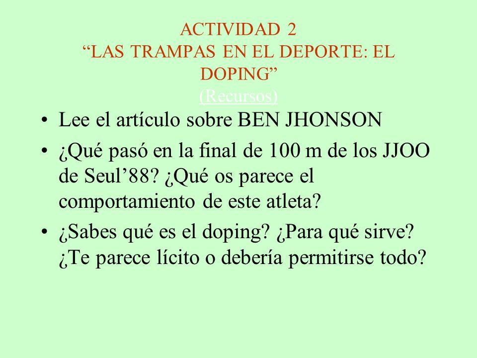 ACTIVIDAD 2 LAS TRAMPAS EN EL DEPORTE: EL DOPING (Recursos) (Recursos) Lee el artículo sobre BEN JHONSON ¿Qué pasó en la final de 100 m de los JJOO de Seul88.