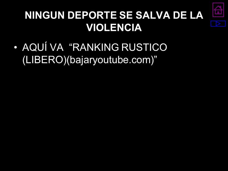 NINGUN DEPORTE SE SALVA DE LA VIOLENCIA AQUÍ VA RANKING RUSTICO (LIBERO)(bajaryoutube.com)