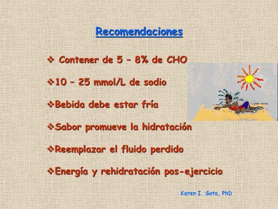 Recomendaciones Contener de 5 – 8% de CHO Contener de 5 – 8% de CHO 10 – 25 mmol/L de sodio 10 – 25 mmol/L de sodio Bebida debe estar fría Bebida debe estar fría Sabor promueve la hidratación Sabor promueve la hidratación Reemplazar el fluido perdido Reemplazar el fluido perdido Energía y rehidratación pos-ejercicio Energía y rehidratación pos-ejercicio Karen I.
