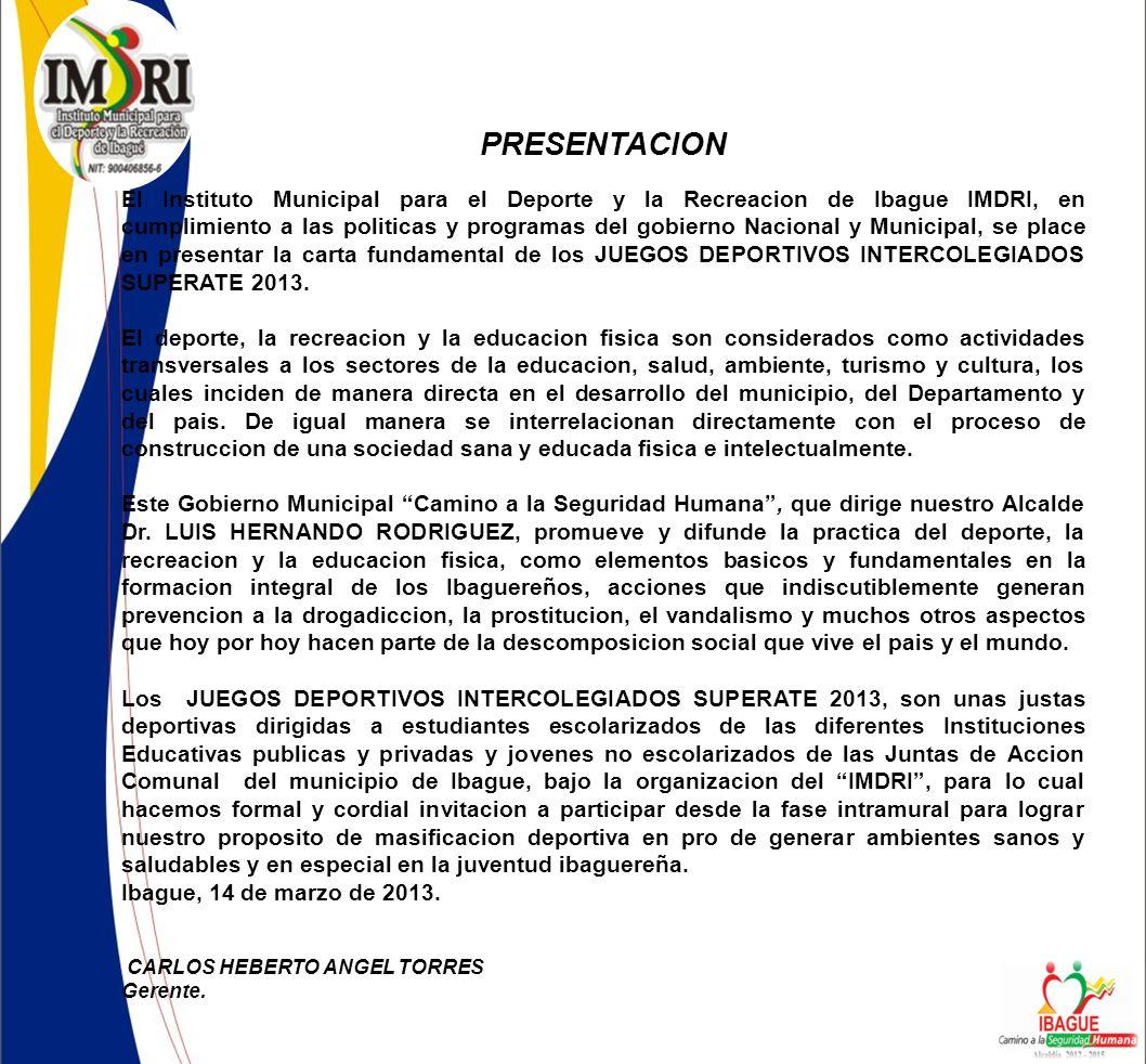 PRESENTACION El Instituto Municipal para el Deporte y la Recreacion de Ibague IMDRI, en cumplimiento a las politicas y programas del gobierno Nacional y Municipal, se place en presentar la carta fundamental de los JUEGOS DEPORTIVOS INTERCOLEGIADOS SUPERATE 2013.