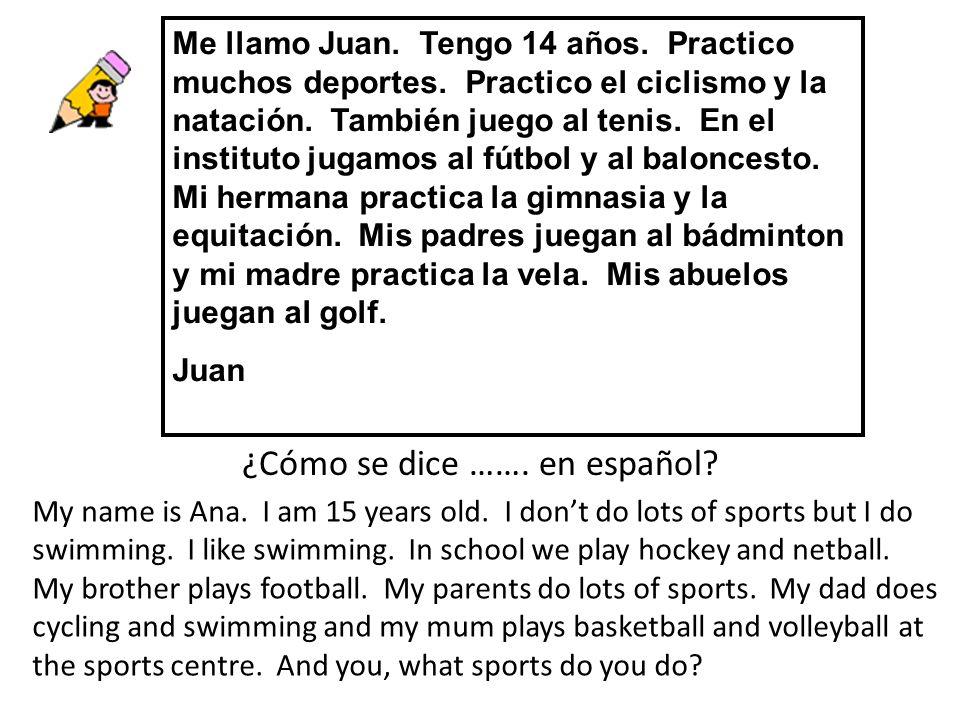 Me llamo Juan. Tengo 14 años. Practico muchos deportes. Practico el ciclismo y la natación. También juego al tenis. En el instituto jugamos al fútbol