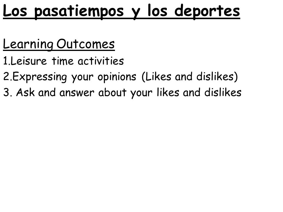 Learning Outcomes 1.Leisure time activities 2.Expressing your opinions (Likes and dislikes) 3. Ask and answer about your likes and dislikes Los pasati