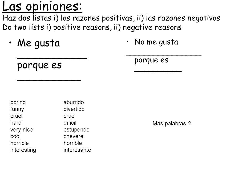 Las opiniones: Haz dos listas i) las razones positivas, ii) las razones negativas Do two lists i) positive reasons, ii) negative reasons No me gusta _