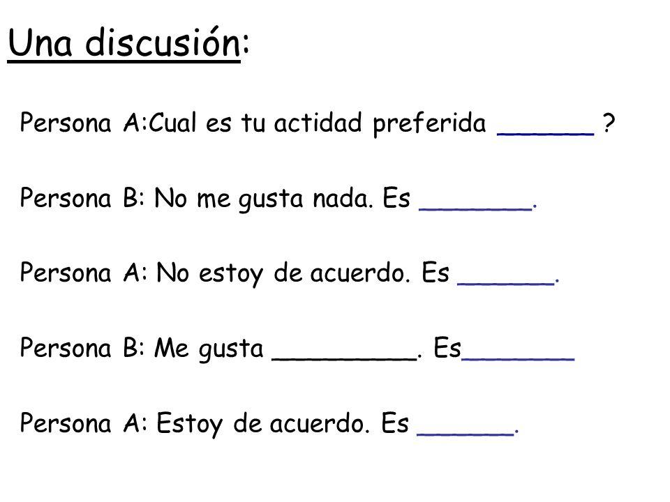 Una discusión: Persona A:Cual es tu actidad preferida ______ ? Persona B:No me gusta nada. Es _______. Persona A: No estoy de acuerdo. Es ______. Pers