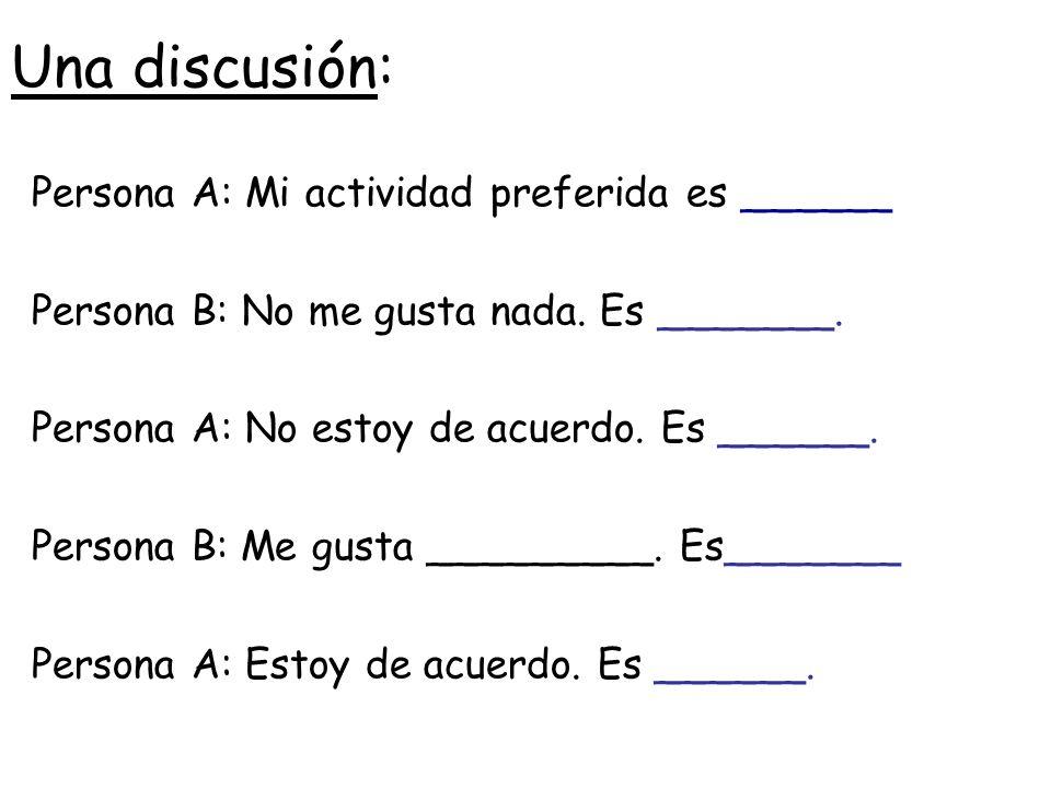 Una discusión: Persona A: Mi actividad preferida es ______ Persona B:No me gusta nada. Es _______. Persona A: No estoy de acuerdo. Es ______. Persona