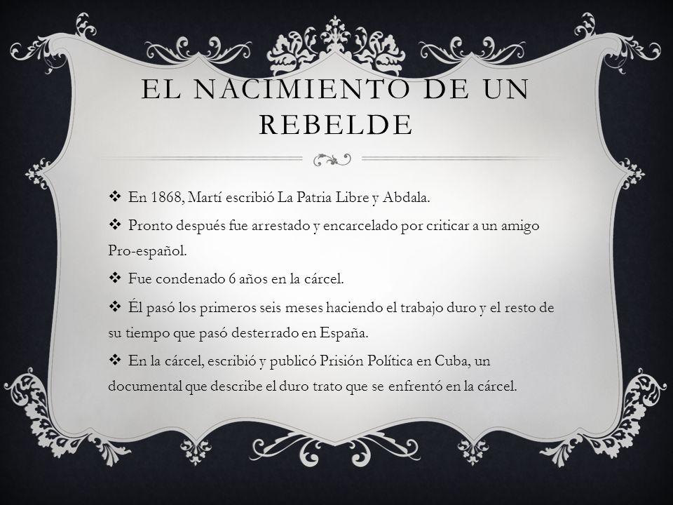 EL NACIMIENTO DE UN REBELDE En 1868, Martí escribió La Patria Libre y Abdala. Pronto después fue arrestado y encarcelado por criticar a un amigo Pro-e