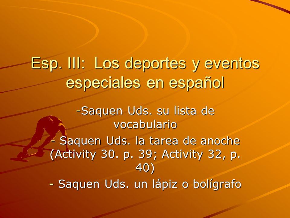 Esp. III: Los deportes y eventos especiales en español -Saquen Uds. su lista de vocabulario - Saquen Uds. la tarea de anoche (Activity 30. p. 39; Acti