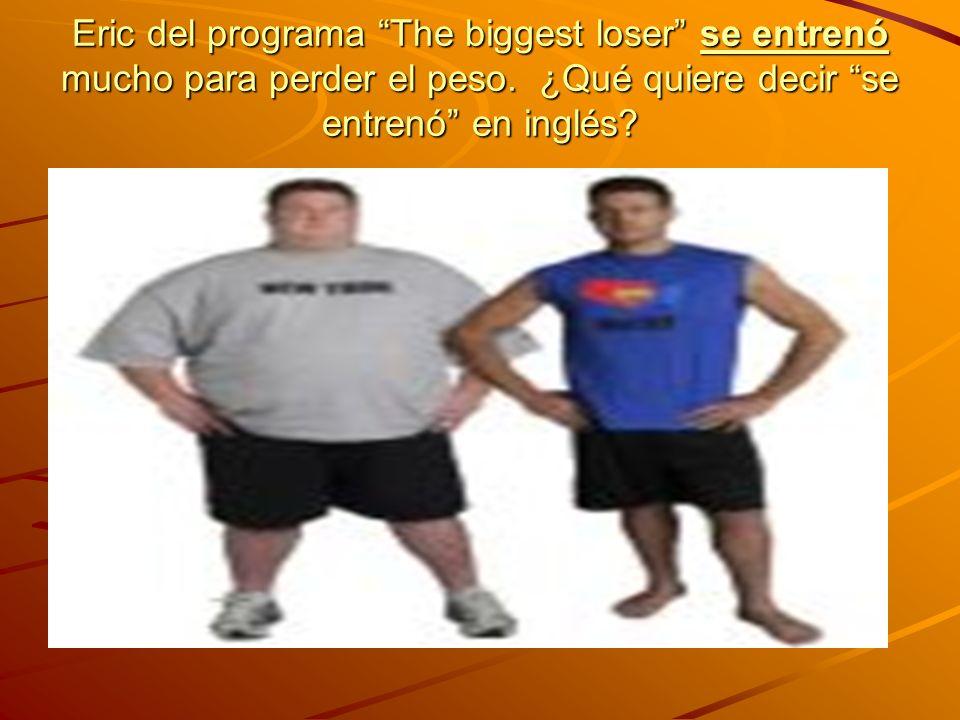 Eric del programa The biggest loser se entrenó mucho para perder el peso. ¿Qué quiere decir se entrenó en inglés?