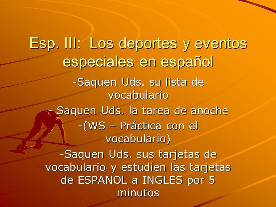 Esp. III: Los deportes y eventos especiales en español -Saquen Uds. su lista de vocabulario - Saquen Uds. la tarea de anoche -(WS – Práctica con el vo
