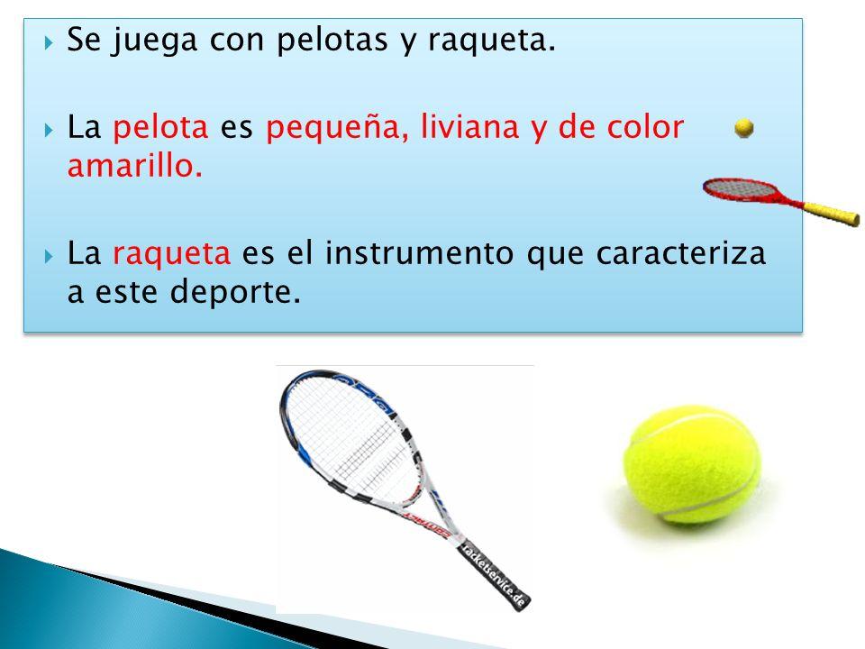 Se juega con pelotas y raqueta. La pelota es pequeña, liviana y de color amarillo. La raqueta es el instrumento que caracteriza a este deporte. Se jue