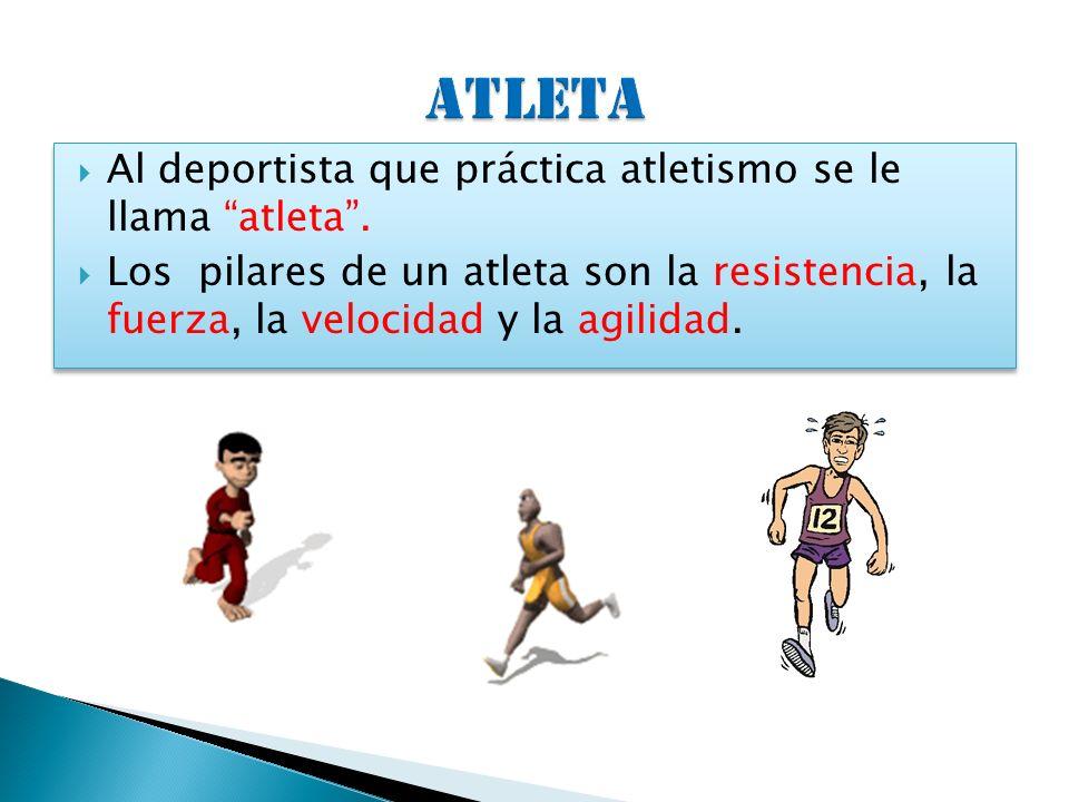 Al deportista que práctica atletismo se le llama atleta. Los pilares de un atleta son la resistencia, la fuerza, la velocidad y la agilidad. Al deport
