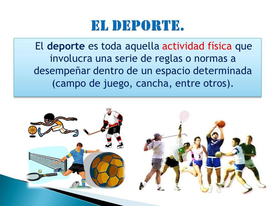 El deporte es toda aquella actividad física que involucra una serie de reglas o normas a desempeñar dentro de un espacio determinada (campo de juego,