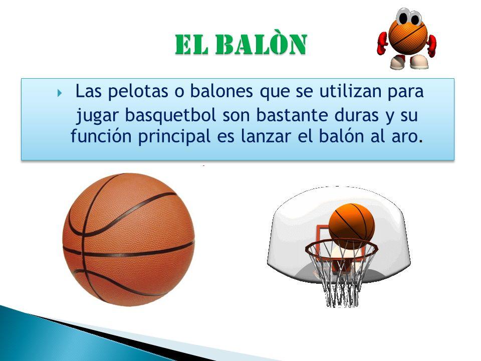 Las pelotas o balones que se utilizan para jugar basquetbol son bastante duras y su función principal es lanzar el balón al aro.