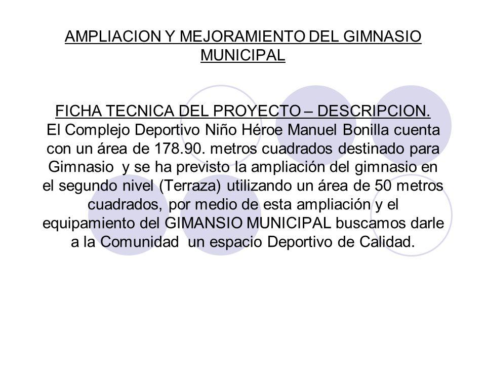 AMPLIACION Y MEJORAMIENTO DEL GIMNASIO MUNICIPAL FICHA TECNICA DEL PROYECTO – DESCRIPCION. El Complejo Deportivo Niño Héroe Manuel Bonilla cuenta con