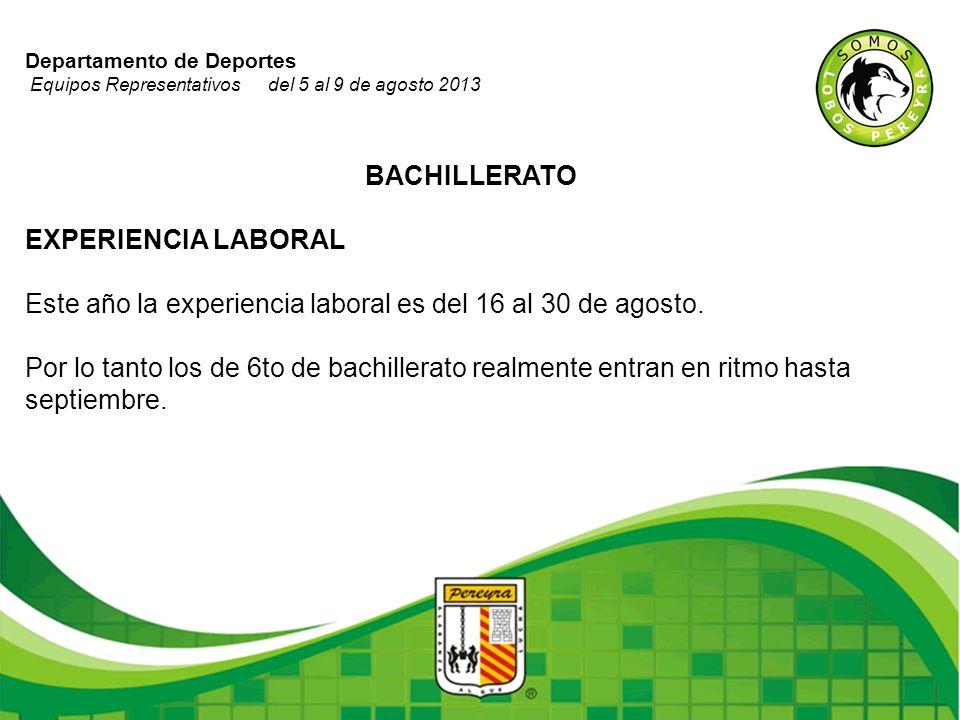 Departamento de Deportes Equipos Representativos del 5 al 9 de agosto 2013 BACHILLERATO EXPERIENCIA LABORAL Este año la experiencia laboral es del 16