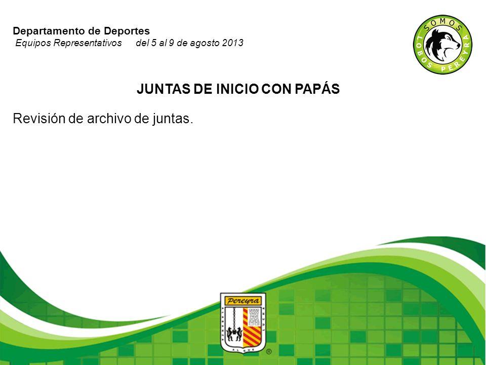 Departamento de Deportes Equipos Representativos del 5 al 9 de agosto 2013 JUNTAS DE INICIO CON PAPÁS Revisión de archivo de juntas.