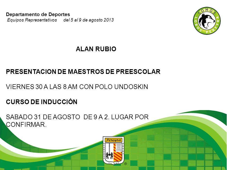 Departamento de Deportes Equipos Representativos del 5 al 9 de agosto 2013 ALAN RUBIO PRESENTACION DE MAESTROS DE PREESCOLAR VIERNES 30 A LAS 8 AM CON