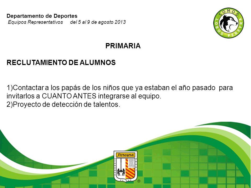 Departamento de Deportes Equipos Representativos del 5 al 9 de agosto 2013 PRIMARIA RECLUTAMIENTO DE ALUMNOS 1)Contactar a los papás de los niños que