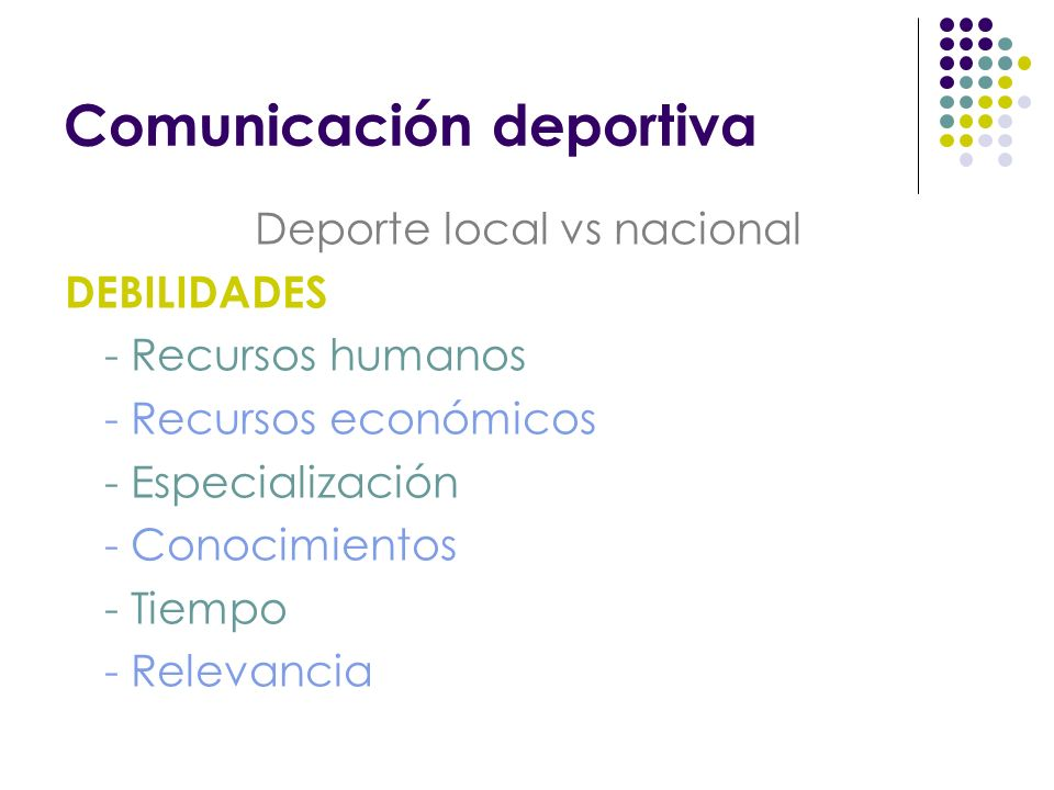 Comunicación deportiva Deporte local vs nacional DEBILIDADES - Recursos humanos - Recursos económicos - Especialización - Conocimientos - Tiempo - Relevancia