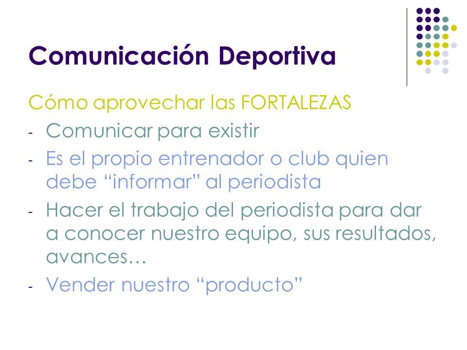 Comunicación Deportiva Cómo aprovechar las FORTALEZAS - Comunicar para existir - Es el propio entrenador o club quien debe informar al periodista - Hacer el trabajo del periodista para dar a conocer nuestro equipo, sus resultados, avances… - Vender nuestro producto