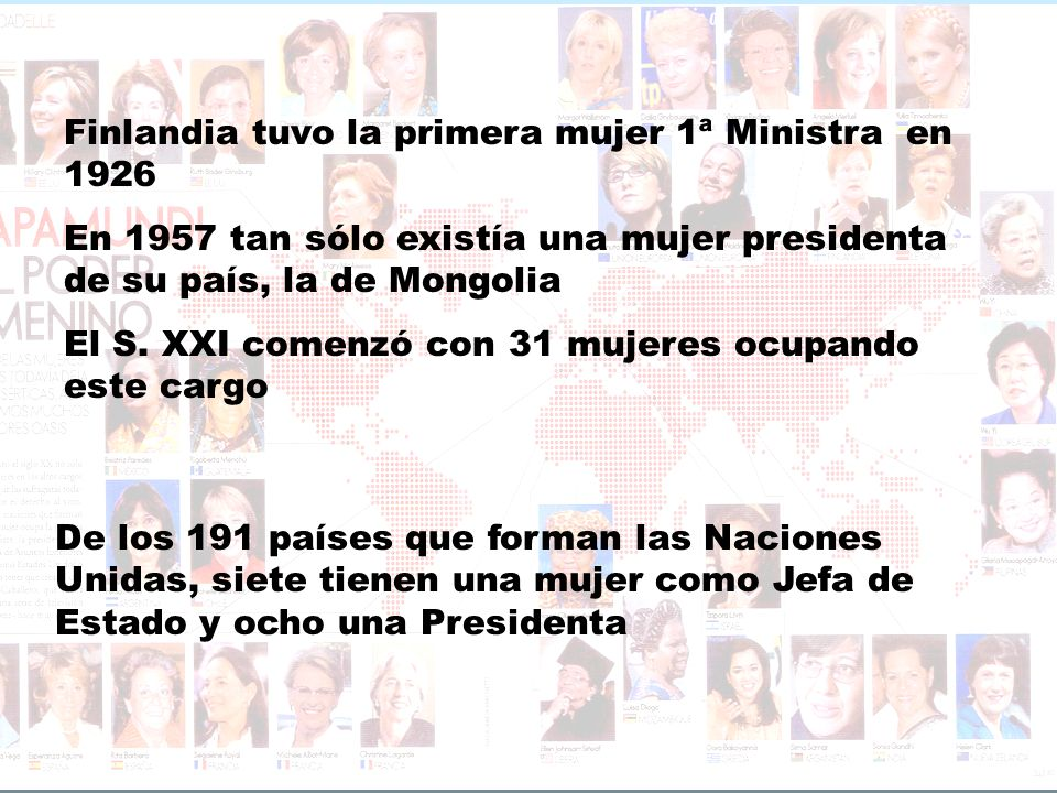 Finlandia tuvo la primera mujer 1ª Ministra en 1926 En 1957 tan sólo existía una mujer presidenta de su país, la de Mongolia El S. XXI comenzó con 31