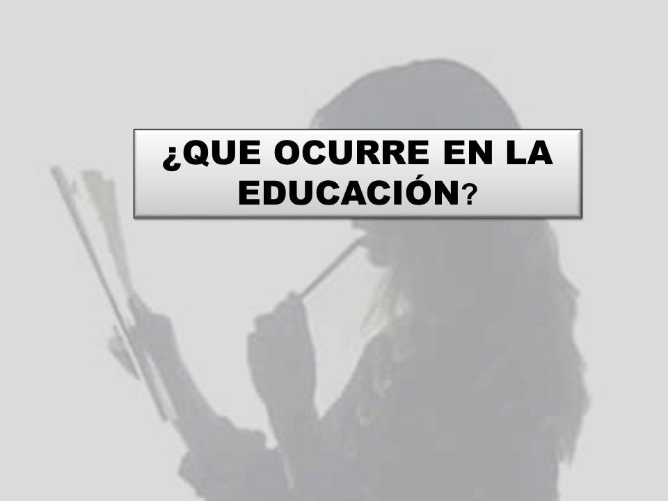 ¿QUE OCURRE EN LA EDUCACIÓN ?