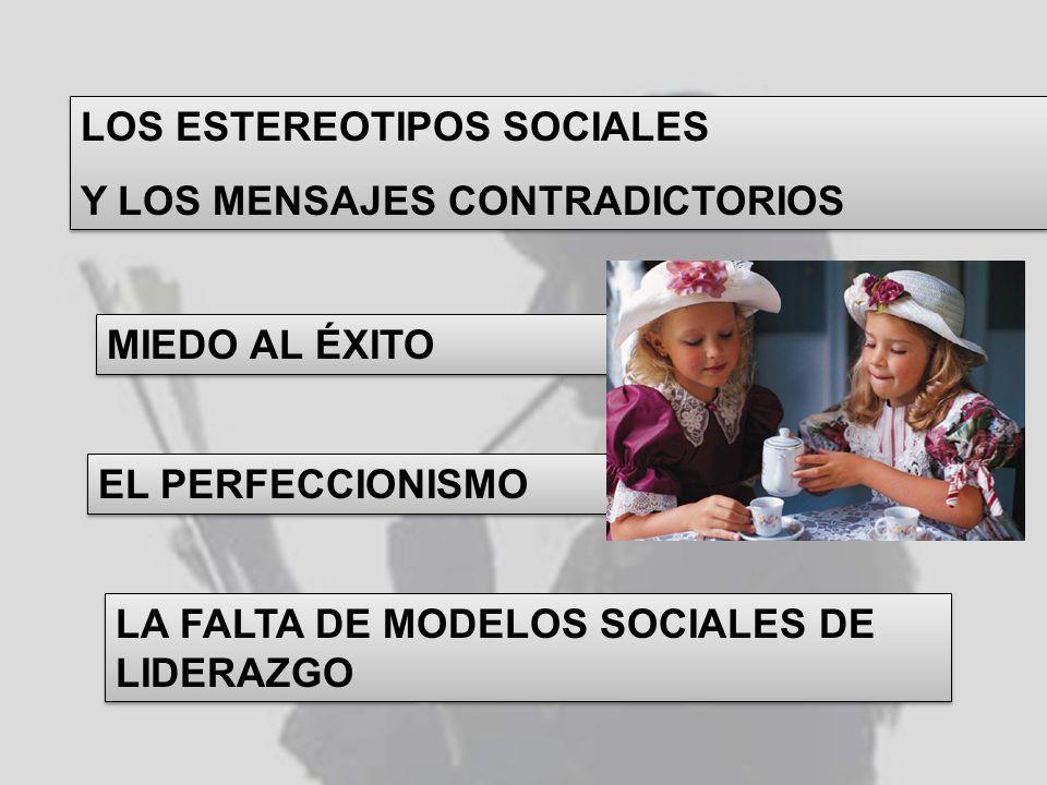 LOS ESTEREOTIPOS SOCIALES Y LOS MENSAJES CONTRADICTORIOS LOS ESTEREOTIPOS SOCIALES Y LOS MENSAJES CONTRADICTORIOS MIEDO AL ÉXITO EL PERFECCIONISMO LA FALTA DE MODELOS SOCIALES DE LIDERAZGO