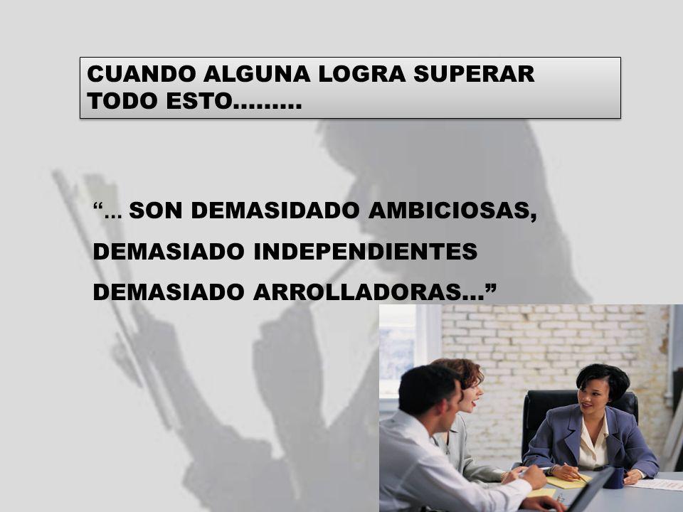 CUANDO ALGUNA LOGRA SUPERAR TODO ESTO............ SON DEMASIDADO AMBICIOSAS, DEMASIADO INDEPENDIENTES DEMASIADO ARROLLADORAS...