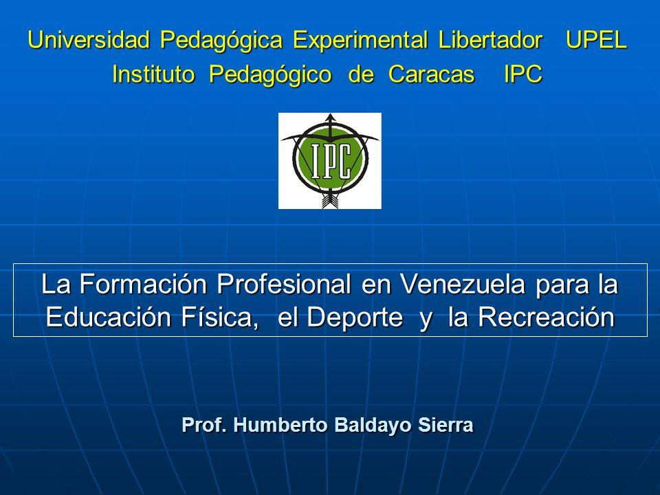 Prof. Humberto Baldayo Sierra La Formación Profesional en Venezuela para la Educación Física, el Deporte y la Recreación Universidad Pedagógica Experi